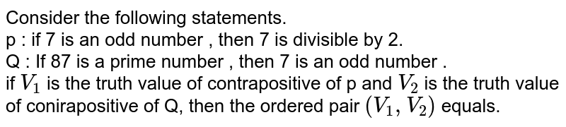 Consider the following statements. <br> p : if 7 is an odd number , then 7 is divisible by 2. <br>  Q : If 87 is a prime number , then 7 is an odd number . <br> if ` V_(1)` is the truth value of contrapositive of p and `V _(2)` is the truth value of conirapositive of Q, then the ordered pair `( V_(1) , V_(2))` equals.