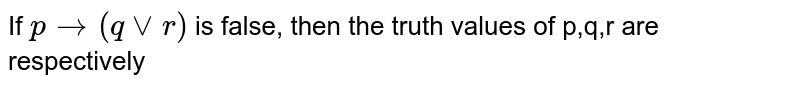 If ` p to (q vv r)` is false, then the truth values of p,q,r are respectively