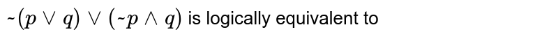 ` ~ ( p vv q) vv ( ~ p ^^ q)` is logically equivalent to