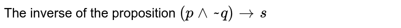 The inverse of the proposition  ` ( p ^^ ~ q) to s`