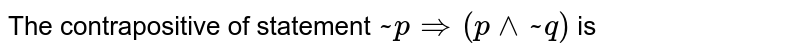 The contrapositive of statement ` ~ p Rightarrow ( p ^^ ~ q)` is