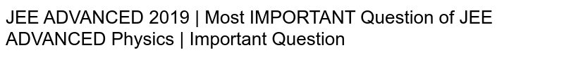 JEE ADVANCED 2019   Most IMPORTANT Question of JEE ADVANCED Physics   Important Question