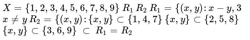 ???? ?? `X = {1,2,3,4,5,6,7,8,9}`, ???? ?? X ??? ??????? `R_(1)` ??? `R_(2)` ?? ?????? ??? ?? `R_(1) = {(x,y):x-y,3` ?? ??????? ???| ??? `R_(2) = {(x,y):{x,y} subset {1,4,7}` ?? `{x,y} subset {2,5,8}` ?? `{x,y} subset {3,6,9}` ???? `subset` ?? ???? ?????????? ?? ???| ?????? ?? `R_(1) = R_(2)`