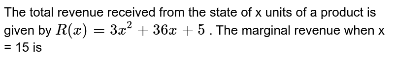 The total revenue received from the state of x units of a product is given by `R (x) = 3x^(2) + 36x + 5` . The marginal revenue when x = 15  is
