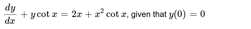 `(dy)/(dx) + y cotx = 2x + x^(2) cot x`, given that `y(0) =0`