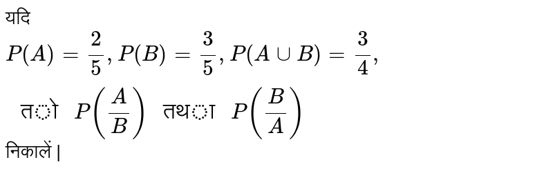 """??? `P(A)=(2)/(5), P(B)=(3)/(5), P(A cup B)=(3)/(4),"""" ?? """"P((A)/(B))"""" ??? """" P((B)/(A))` ??????? 