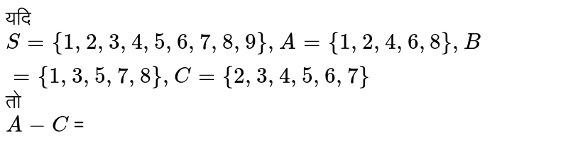 ??? `S ={1, 2, 3, 4, 5, 6, 7, 8, 9}, A ={1, 2, 4, 6, 8}, B ={1, 3, 5, 7, 8}, C ={2, 3, 4, 5, 6, 7}` ?? ???? ????? : <br> `A-C =A nn C'`
