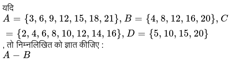 ??? `A ={3, 6, 9, 12, 15, 18, 21}, B ={4, 8, 12, 16, 20}, C ={2, 4, 6, 8, 10, 12, 14, 16}, D ={5, 10, 15, 20}`, ?? ?????????? ?? ????? ????? : <br> `A-B`