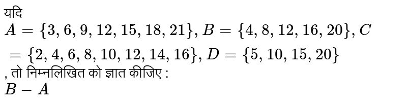 ??? `A ={3, 6, 9, 12, 15, 18, 21}, B ={4, 8, 12, 16, 20}, C ={2, 4, 6, 8, 10, 12, 14, 16}, D ={5, 10, 15, 20}`, ?? ?????????? ?? ????? ????? : <br> `B-A`