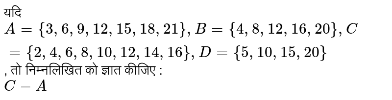 ??? `A ={3, 6, 9, 12, 15, 18, 21}, B ={4, 8, 12, 16, 20}, C ={2, 4, 6, 8, 10, 12, 14, 16}, D ={5, 10, 15, 20}`, ?? ?????????? ?? ????? ????? : <br> `C-A`