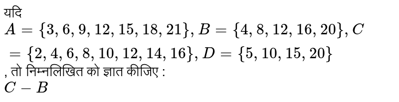 ??? `A ={3, 6, 9, 12, 15, 18, 21}, B ={4, 8, 12, 16, 20}, C ={2, 4, 6, 8, 10, 12, 14, 16}, D ={5, 10, 15, 20}`, ?? ?????????? ?? ????? ????? : <br> `C-B`