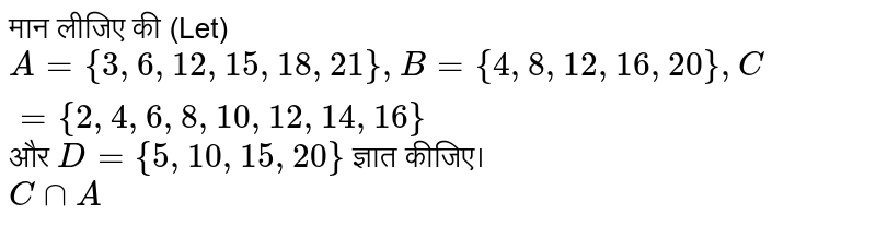 ??? ????? ?? (Let) `A ={3, 6, 12, 15, 18, 21}, B={4, 8, 12, 16, 20}, C ={2, 4, 6, 8, 10, 12, 14, 16}` ?? `D ={5, 10, 15, 20}` ????? ?????? <br> `C nn A`