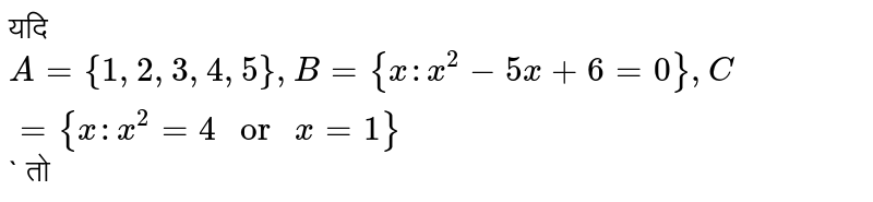 """??? `A={1, 2, 3, 4, 5}, B={x : x^(2)-5x+6=0}, C={x : x^(2)=4"""" or """"x=1}`` ??"""