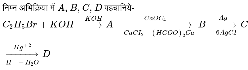 निम्न अभिक्रिया में `A,B,C,D` पहचानिये- <br> `C_(2)H_(5)Br+KOH overset(-KOH) to A underset(-CaCI_(2) -(HCOO)_(2)Ca) overset(CaOC_(4)) toB underset(-6AgCI)overset(Ag)to C underset(H^(-)-H_(2)O) overset(Hg^(+2))toD`