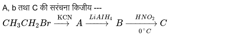 """A,  b  तथा C की सरंचना किजीय --- `CH_3CH_2Br overset(""""KCN"""")(to)Aoverset(""""LiAIH_4)(to)B underset(0^@C)overset(HNO_2)(to)C`"""