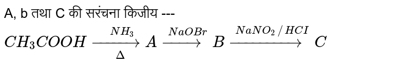 A,  b  तथा C की सरंचना किजीय --- `CH_3COOH underset(Delta)overset(NH_3)(to)Aoverset(NaOBr)(to)Boverset(NaNO_2 //HCI)(to)C`