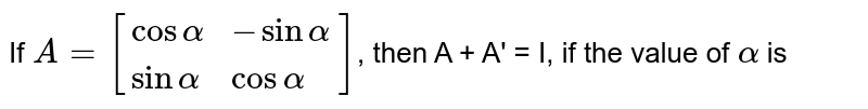 If `A = [{:(cos alpha,-sin alpha),(sin alpha,cos alpha):}]`, then A + A' = I, if the value of `alpha` is