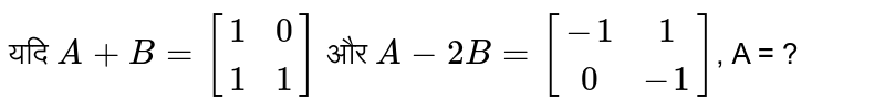 If `A + B = [(1,0),(1,1)]and A - 2B = [(-1,1),(0,-1)]`, then A = ?