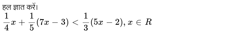 ?? ????? ????? <br> `1/4 x+1/5 (7x-3) lt 1/3 (5x-2) , x in R`