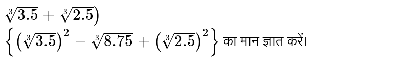 `root(3)(3.5)+root(3)(2.5))` <br> `{(root(3)(3.5))^(2)-root(3)(8.75)+(root(3)(2.5))^(2)}`  का मान ज्ञात करें।
