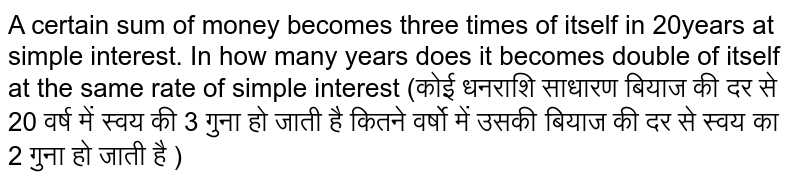 A certain sum of money becomes three times of itself in 20years at simple interest. In how many years does it becomes double of itself at the same rate of simple interest (कोई धनराशि साधारण बियाज की दर से 20 वर्ष में स्वय  की 3 गुना हो जाती है कितने वर्षो में उसकी बियाज की दर से स्वय का 2 गुना हो जाती है )