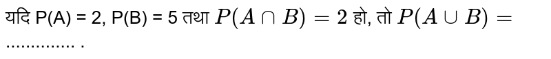 यदि P(A) = 2, P(B) = 5  तथा `P(A cap B) = 2`   हो, तो `P (A cup B) =` .............. .