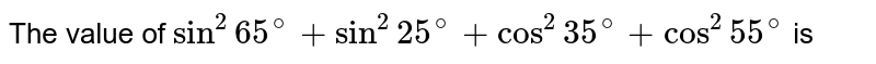 The value of `sin^(2)65^(@)+sin^(2)25^(@)+cos^(2)35^(@)+cos^(2)55^(@)` is