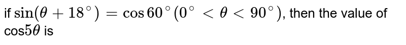 if `sin(theta+18^(@))=cos60^(@)(0^(@) lt theta lt 90^(@))`, then the value of cos`5theta` is