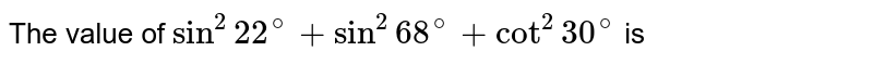 The value of `sin^(2)22^(@)+sin^(2)68^(@)+cot^(2)30^(@)` is