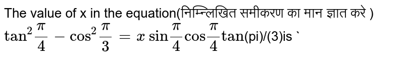 """The value of x in the equation(निम्न्लिखित समीकरण का मान ज्ञात करे ) <br>  `""""tan""""^(2)(pi)/(4)-""""cos""""^(2)(pi)/(3)=x`  `""""sin"""" (pi)/(4) """"cos""""(pi)/(4)tan` (पीआई) / (3) है ``"""