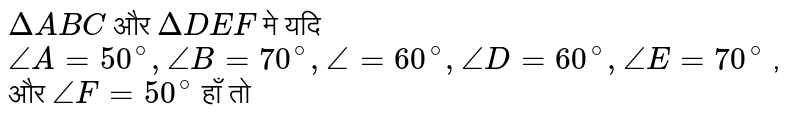 `DeltaABC`    और   `DeltaDEF`   मे यदि  `angle A= 50^(@), angle B = 70^(@), angle = 60^(@), angle D= 60^(@), angle E = 70^(@)` , और  `angle F= 50 ^(@)` हाँ तो