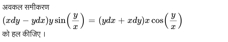 अवकल समीकरण <br>  `(xdy-y dx) y sin (y/x)=(y dx +x dy) x cos(y/x)`  <br>को हल कीजिए ।