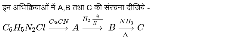 इन अभिक्रियाओं में A,B तथा C की संरचना दीजिये - <br> `C_(6)H_(5)N_(2)Cl overset(CuCN)to A overset(H_(2)O//H^(+))to B underset(Delta)overset(NH_(3))to C`