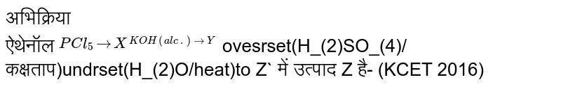 अभिक्रिया<br> ऐथेनॉल `overset(PCl_(5)to X overset(KOH(alc.)to Y` ovesrset(H_(2)SO_(4)/कक्षताप)undrset(H_(2)O/heat)to Z`  में उत्पाद Z है-                         (KCET 2016)