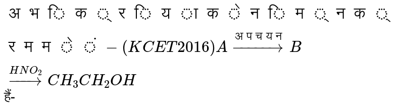 `अभिक्रिया के निम्न क्रम में-               (KCET 2016) <br> A overset(अपचयन )to B overset(HNO_(2))to CH_(3)CH_(2)OH`   हैं-