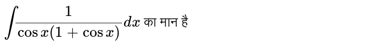 `int(1)/(cosx(1+cosx))dx` का मान है
