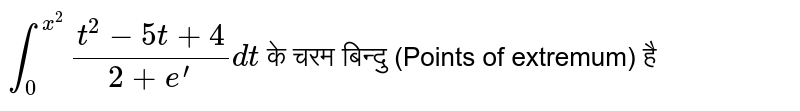 `int_0^(x^2)(t^2-5t+4)/(2+e^')dt`  के चरम बिन्दु (Points of extremum)  है