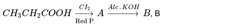 """`CH_(3)CH_(2)COOH underset(""""Red P"""") overset(CI_(2))to A overset(Alc. KOH)to B`,  B"""