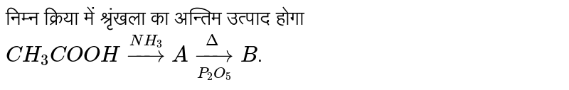निम्न क्रिया में श्रृंखला का अन्तिम उत्पाद होगा <br> `CH_3COOH overset(NH_3)to A underset(P_2O_5)overset(Delta)to B`.