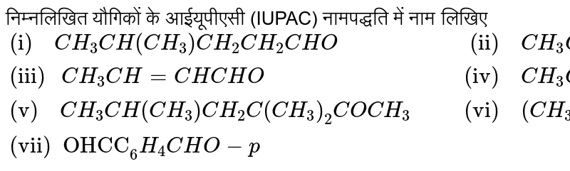 """Name the following compounds according to IUPAC system of nomenclature: <br> `{:(""""(i)  """"CH_(3)CH(CH_(3))CH_(2)CH_(2)CHO,""""     (ii)  """"CH_(3)CH_(2)COCH(C_(2)H_(5))CH_(2)CH_(2)Cl),(""""(iii) """"CH_(3)CH=CHCHO,""""    (iv)  """"CH_(3)COCH_(2)COCH_(3)),(""""(v)  """"CH_(3)CH(CH_(3))CH_(2)C(CH_(3))_(2)COCH_(3),""""    (vi)  """"(CH_(3))_(3)""""CCH""""_(2)COOH),(""""(vii)  OHCC""""_(6)H_(4)CHO-p,):}`"""