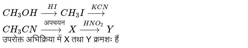 """`CH_(3) OH overset(HI)(to) CH_(3) I overset(KCN)(to)` <br> `CH_(3) CN overset(""""अपचयन"""")(to) X overset(HNO_(2))(to) Y` <br> उपरोक्त अभिक्रिया में X तथा Y क्रमशः हैं"""