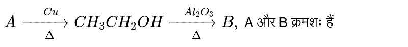 `A overset(Cu)underset(Delta)(to) CH_(3) CH_(2) OH overset(Al_(2) O_(3)) underset(Delta)(to) B ,` A और B क्रमशः हैं