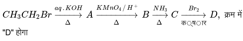 """`CH_3CH_2Br underset(Delta)overset(aq.KOH)toA underset(Delta)overset(KMnO_4//H^(+))to B underset(Delta)overset(NH_3)toC underset(""""क्षार"""")overset(Br_2)to D,` क्रम में """"D"""" होगा"""
