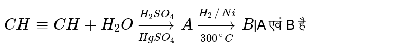 `CH -= CH+ H_2O underset(HgSO_4) overset(H_2 SO_4) to A underset(300^@ C) overset(H_2//Ni)to B ` A  एवं B  है