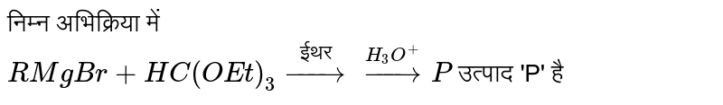"""निम्न अभिक्रिया में <br> ` RMgBr + HC (OEt)_3 overset("""" ईथर """")to overset(H_3O^(+))to P` उत्पाद 'P' है"""