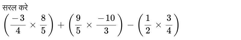 सरल करे <br> `((-3)/2 times 4/5)+(9/5 times (-10)/3)-(1/2 times 3/4)`