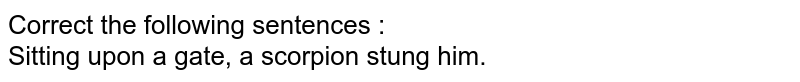 Correct the following sentences :  <br> Sitting upon a gate, a scorpion stung him.