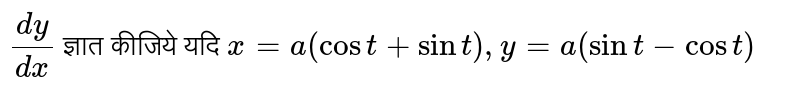 `(dy)/(dx)` ज्ञात कीजिये यदि ` x=a(cost+ sin t) ,y=a (sin t-cost)`