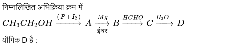 """निम्नलिखित अभिक्रिया क्रम में <br> `CH_3CH_2OHoverset((P+I_2))toAunderset(""""ईथर"""")overset(Mg)toBoverset(HCHO)toCoverset(H_3O^(+))toD` <br> यौगिक D है :"""