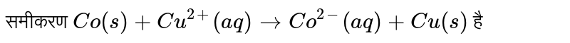 समीकरण `Co(s) + Cu^(2+) (aq) to Co^(2-)(aq) + Cu(s) ` है